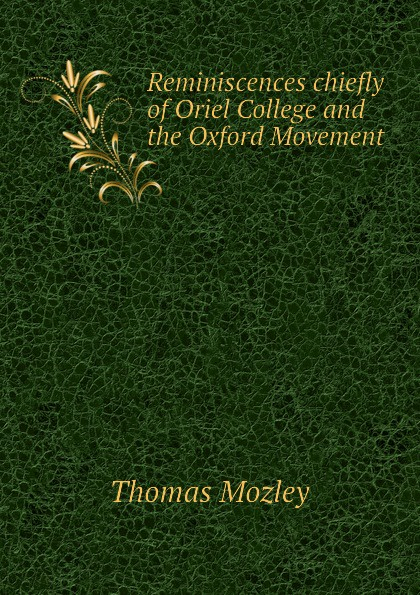 Thomas Mozley Reminiscences chiefly of Oriel College and the Oxford Movement oriel 421