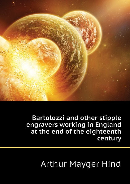 Hind Arthur Mayger Bartolozzi and other stipple engravers working in England at the end of the eighteenth century hind arthur mayger fragonard moreau le jeune and french engravers etchers and illustrators of the later xviii century