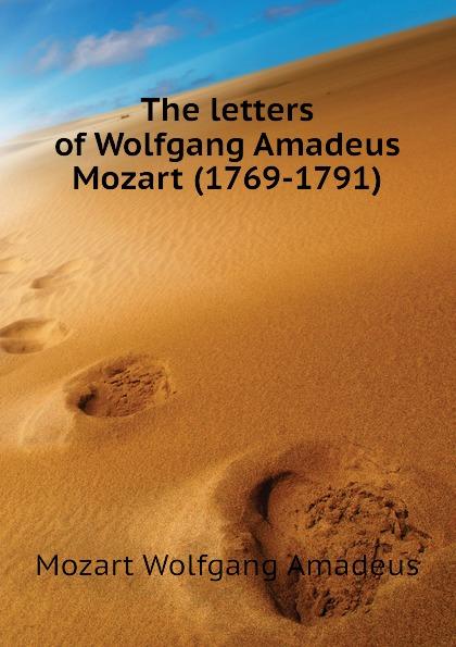 Mozart Wolfgang Amadeus The letters of Wolfgang Amadeus Mozart (1769-1791) цена