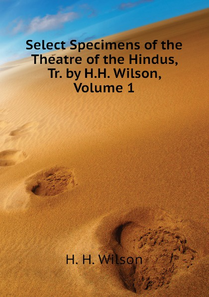 купить H. H. Wilson Select Specimens of the Theatre of the Hindus, Tr. by H.H. Wilson, Volume 1 онлайн