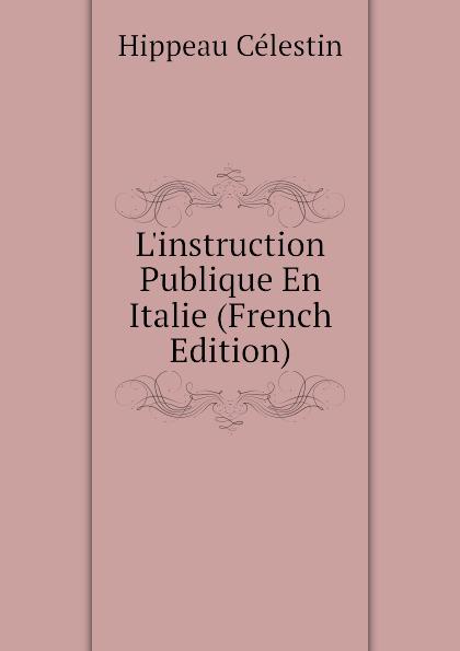 Hippeau Célestin Linstruction Publique En Italie (French Edition) hippeau célestin linstruction publique en angleterre french edition