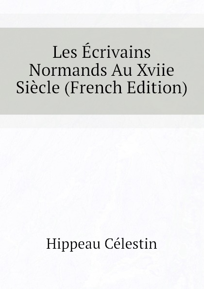 Hippeau Célestin Les Ecrivains Normands Au Xviie Siecle (French Edition) hippeau célestin linstruction publique en angleterre french edition