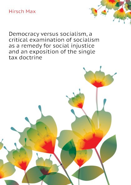 Hirsch Max Democracy versus socialism, a critical examination of socialism as a remedy for social injustice and an exposition of the single tax doctrine socialism for a skeptical age