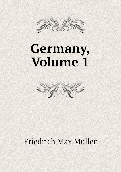 Friedrich Max Müller, Wilhelm Muller Germany, Volume 1