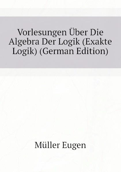 Müller Eugen Vorlesungen Uber Die Algebra Der Logik (Exakte Logik) (German Edition) ernst schröder eugen müller vorlesungen uber die algebra der logik exakte logik