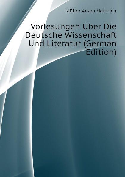 Müller Adam Heinrich Vorlesungen Uber Die Deutsche Wissenschaft Und Literatur (German Edition) adam heinrich m ller adam heinrich muller zwolf reden uber die beredsamkeit und deren verfall in deutschland