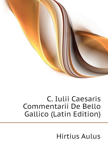 Hirtius Aulus C. Iulii Caesaris Commentarii De Bello Gallico (Latin Edition) a c liddell c iulii caesaris de bello gallico liber 1