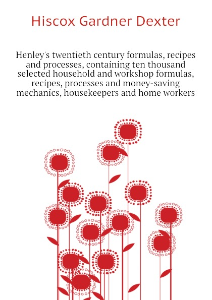 Hiscox Gardner Dexter Henleys twentieth century formulas, recipes and processes, containing ten thousand selected household and workshop formulas, recipes, processes and money-saving mechanics, housekeepers and home workers