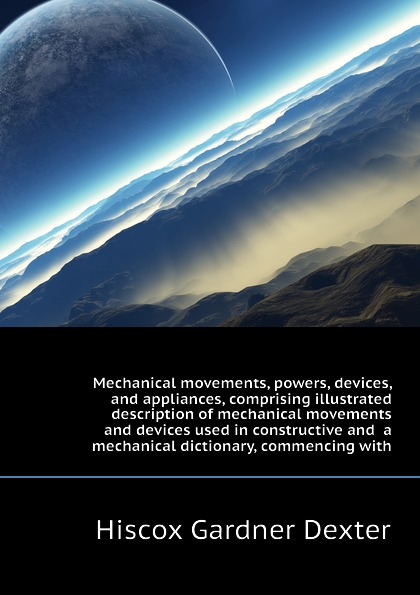 Hiscox Gardner Dexter Mechanical movements, powers, devices, and appliances, comprising illustrated description of mechanical movements and devices used in constructive and a mechanical dictionary, commencing with