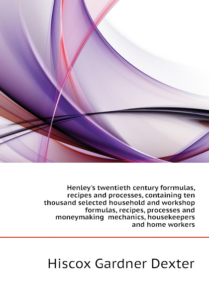 Hiscox Gardner Dexter Henleys twentieth century forrmulas, recipes and processes, containing ten thousand selected household and workshop formulas, recipes, processes and moneymaking mechanics, housekeepers and home workers