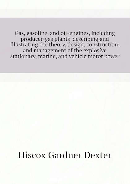 Hiscox Gardner Dexter Gas, gasoline, and oil-engines, including producer-gas plants describing and illustrating the theory, design, construction, and management of the explosive stationary, marine, and vehicle motor power dennis l richardson naval engineering principles and theory of gas turbine engines