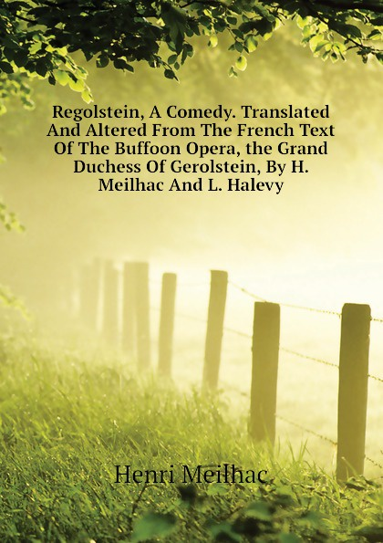 лучшая цена Henri Meilhac Regolstein, A Comedy. Translated And Altered From The French Text Of The Buffoon Opera, the Grand Duchess Of Gerolstein, By H. Meilhac And L. Halevy