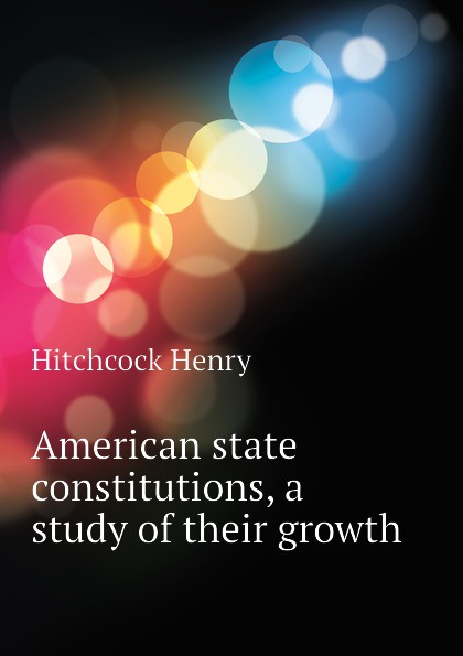 American state constitutions, a study of their growth