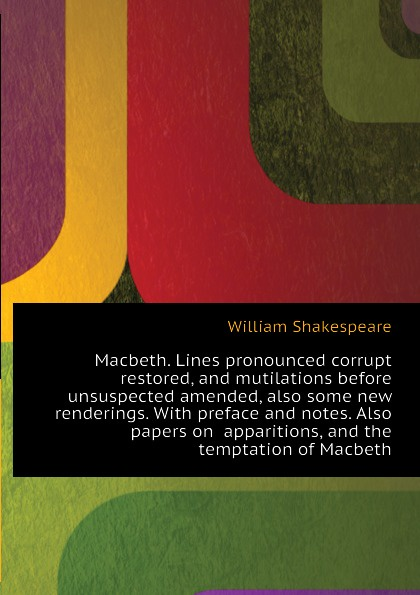 Уильям Шекспир Macbeth. Lines pronounced corrupt restored, and mutilations before unsuspected amended, also some new renderings. With preface and notes. Also papers on apparitions, and the temptation of Macbeth цена и фото