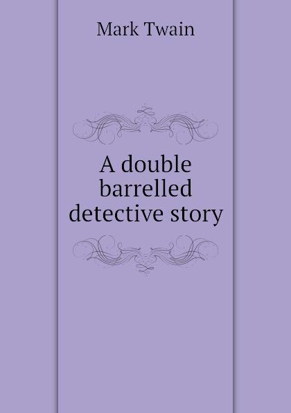 Mark Twain A double barrelled detective story марк твен a double barrelled detective story