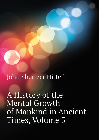 John S. Hittell A History of the Mental Growth of Mankind in Ancient Times, Volume 3