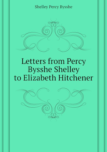 Shelley Percy Bysshe Letters from Percy Bysshe Shelley to Elizabeth Hitchener shelley percy bysshe original poetry by victor cazire percy bysshe shelley elizabeth shelley edited by richard garnett