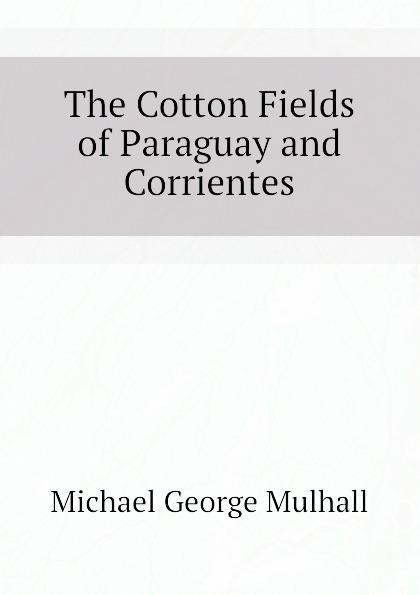 The Cotton Fields of Paraguay and Corrientes Эта книга — репринт оригинального...