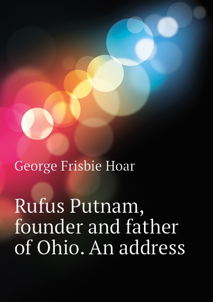George Frisbie Hoar Rufus Putnam, founder and father of Ohio. An address