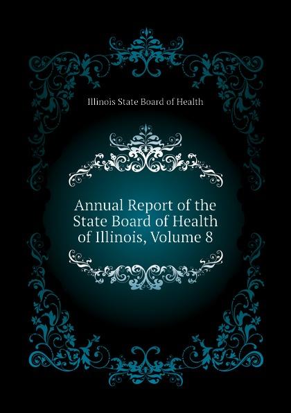 Illinois State Board of Health Annual Report of the State Board of Health of Illinois, Volume 8