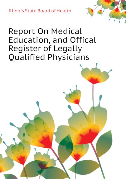 Illinois State Board of Health Report On Medical Education, and Offical Register of Legally Qualified Physicians