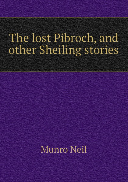 Munro Neil The lost Pibroch, and other Sheiling stories munro neil the daft days