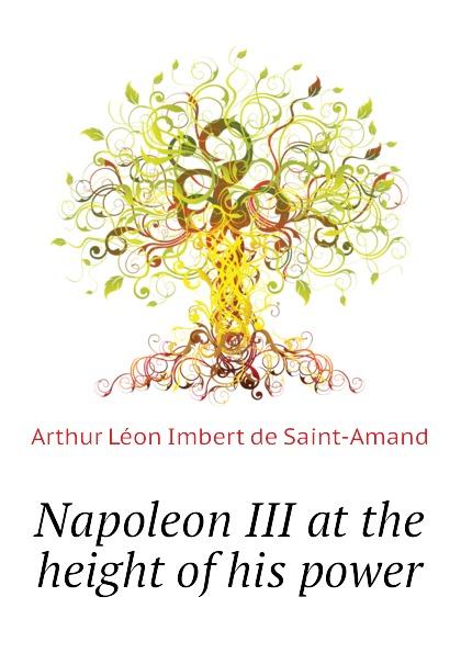 Arthur Léon Imbert de Saint-Amand Napoleon III at the height of his power
