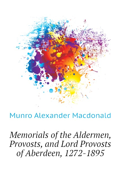 Munro Alexander Macdonald Memorials of the Aldermen, Provosts, and Lord Provosts of Aberdeen, 1272-1895 lord aberdeen jokes cracked by lord aberdeen