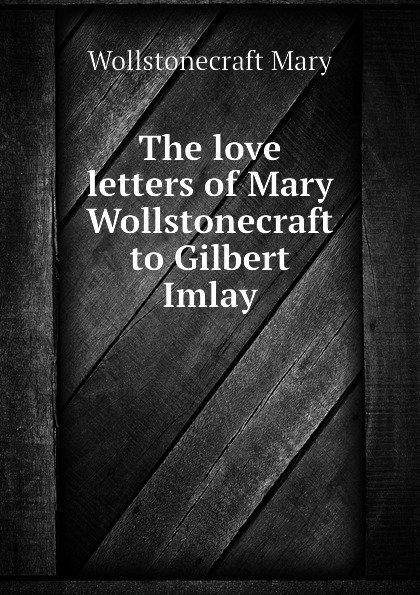 Wollstonecraft Mary The love letters of Mary Wollstonecraft to Gilbert Imlay the letters of mary wollstonecraft shelley vol 1