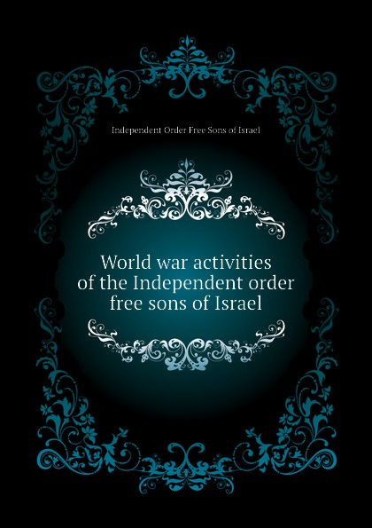 Independent Order Free Sons of Israel World war activities of the Independent order free sons of Israel free world