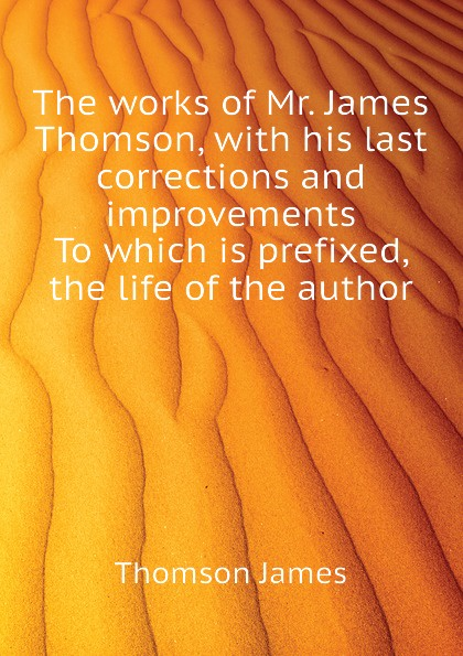 The works of Mr. James Thomson, with his last corrections and improvements To which is prefixed, the life of the author