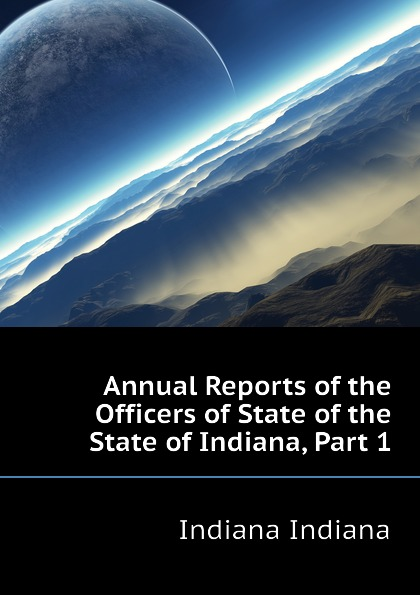 Indiana Indiana Annual Reports of the Officers of State of the State of Indiana, Part 1