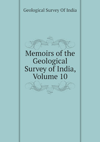 Geological Survey Of India Memoirs of the Geological Survey of India, Volume 10 alexander cunningham archeological survey of india volume i