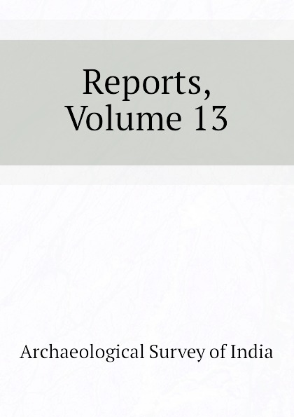 Archaeological Survey of India Reports, Volume 13