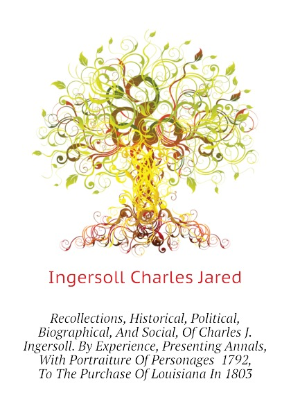 Ingersoll Charles Jared Recollections, Historical, Political, Biographical, And Social, Of Charles J. Ingersoll. By Experience, Presenting Annals, With Portraiture Of Personages 1792, To The Purchase Of Louisiana In 1803 robert green ingersoll the works of robert g ingersoll v 9
