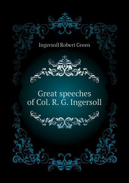 Ingersoll Robert Green Great speeches of Col. R. G. Ingersoll robert green ingersoll the works of robert g ingersoll v 9