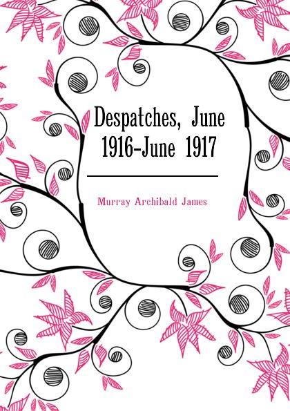 Murray Archibald James Despatches, June 1916-June 1917 james murray