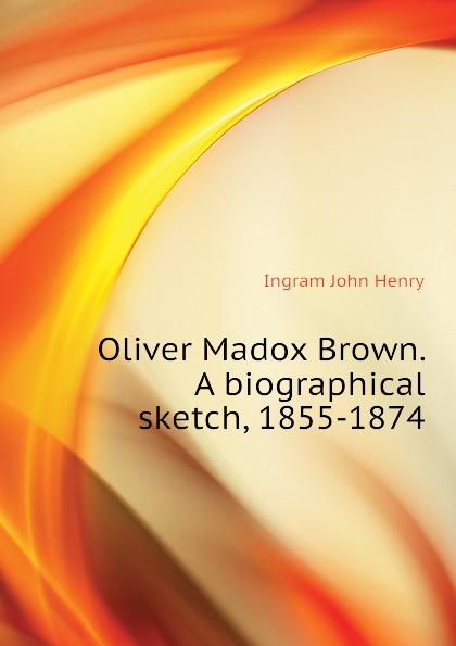 Ingram John Henry Oliver Madox Brown. A biographical sketch, 1855-1874 john g whittier a biographical sketch