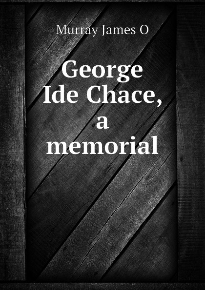 Murray James O George Ide Chace, a memorial james murray