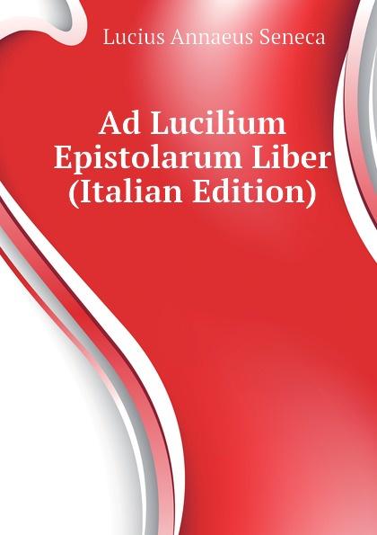 Seneca the Younger Ad Lucilium Epistolarum Liber (Italian Edition) seneca the younger ad lucilium epistulae morales volume 2