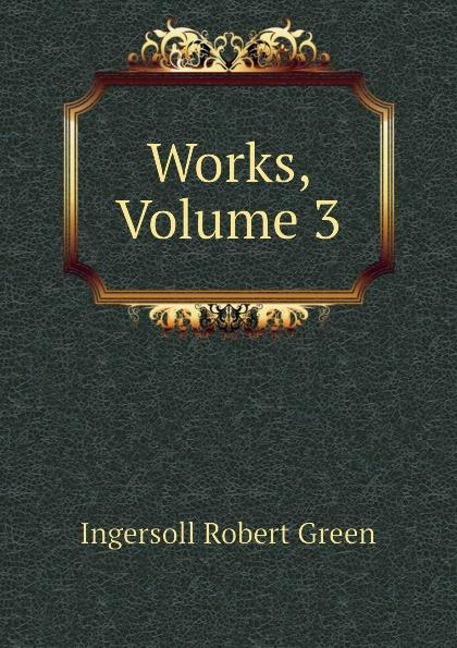 Ingersoll Robert Green Works, Volume 3 robert green ingersoll the works of robert g ingersoll v 9