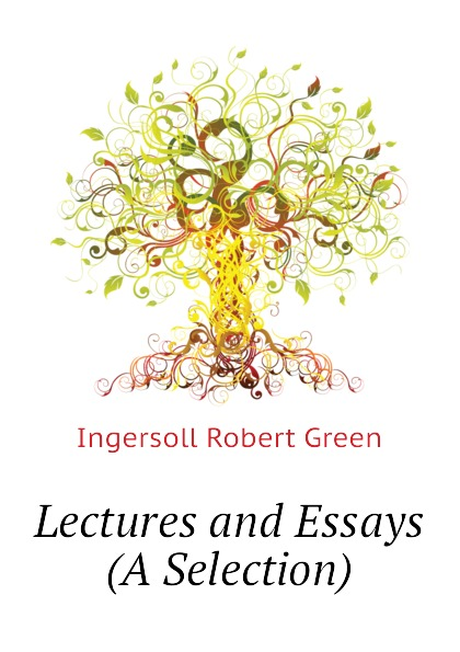 Ingersoll Robert Green Lectures and Essays (A Selection) robert green ingersoll the works of robert g ingersoll v 9