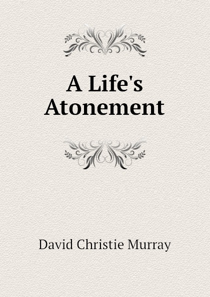 Murray David Christie A Life.s Atonement david christie murray young mr barter s repentance from schwartz by david christie murray