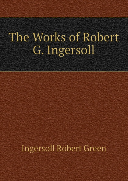 Ingersoll Robert Green The Works of Robert G. Ingersoll robert green ingersoll the works of robert g ingersoll v 11