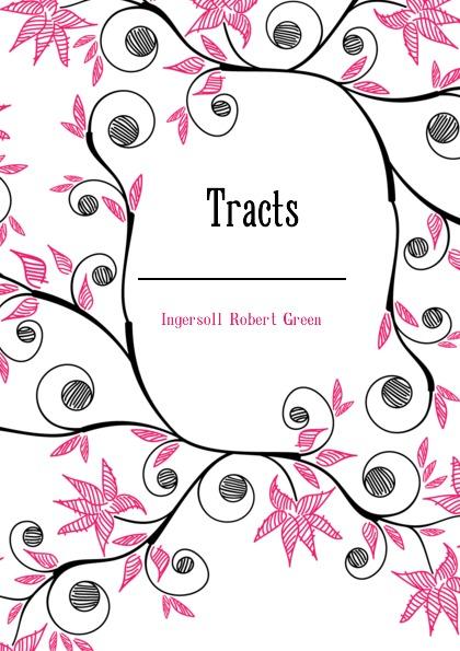 Ingersoll Robert Green Tracts robert green ingersoll the works of robert g ingersoll v 9