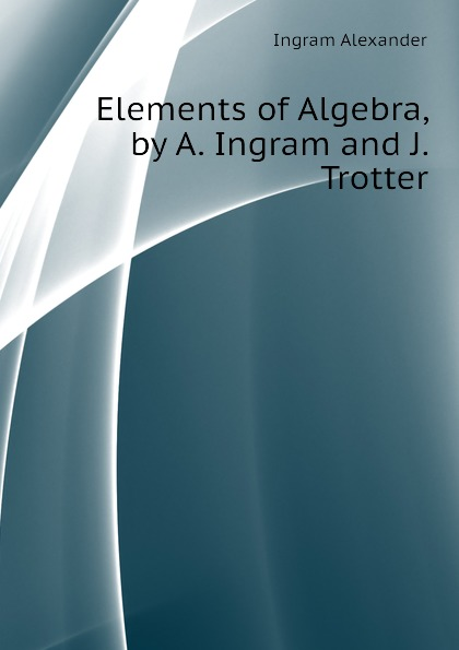 Ingram Alexander Elements of Algebra, by A. Ingram and J. Trotter 2pcs 50mm dia m16x100mm thread carbon steel fixed adjustable feet for machine furniture feet pad max load 1 5ton
