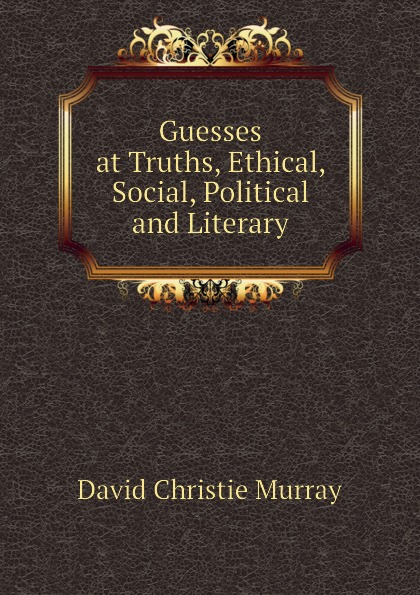 Murray David Christie Guesses at Truths, Ethical, Social, Political and Literary david christie murray young mr barter s repentance from schwartz by david christie murray