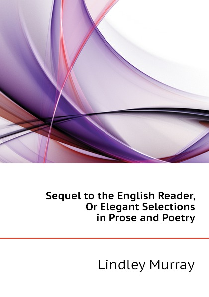 цена Lindley Murray Sequel to the English Reader, Or Elegant Selections in Prose and Poetry