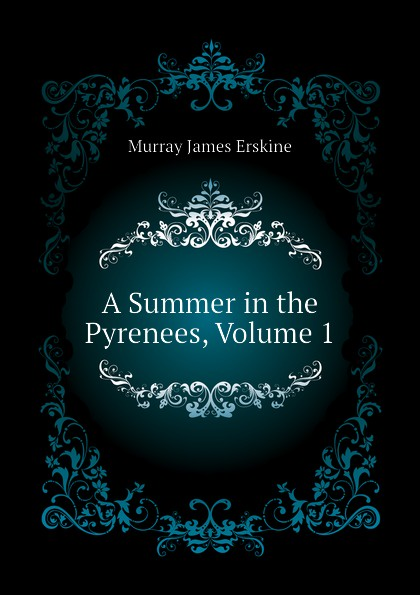 Murray James Erskine A Summer in the Pyrenees, Volume 1 james murray