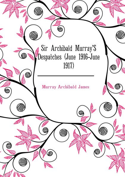 Murray Archibald James Sir Archibald Murray.S Despatches (June 1916-June 1917) морозильный ларь бирюса 355vk
